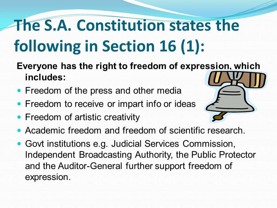 The S.A. Constitution states the following in Section 16 (1): Everyone has the right to freedom of expression, which includes: Freedom of the press an