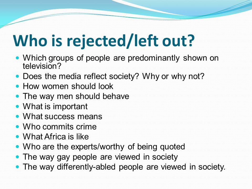 Who is rejected/left out? Which groups of people are predominantly shown on television? Does the media reflect society? Why or why not? How women shou