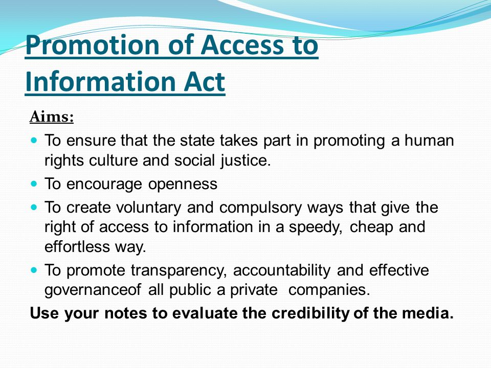 Promotion of Access to Information Act Aims: To ensure that the state takes part in promoting a human rights culture and social justice. To encourage