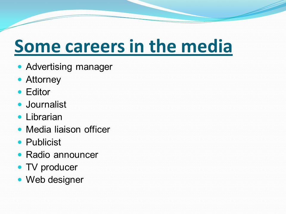 Some careers in the media Advertising manager Attorney Editor Journalist Librarian Media liaison officer Publicist Radio announcer TV producer Web des