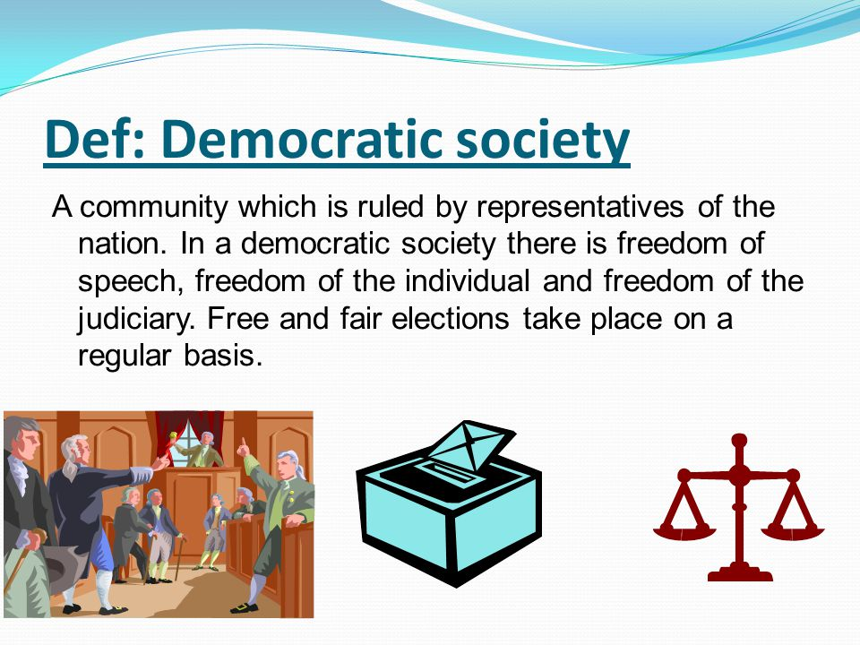 Def: Democratic society A community which is ruled by representatives of the nation. In a democratic society there is freedom of speech, freedom of th