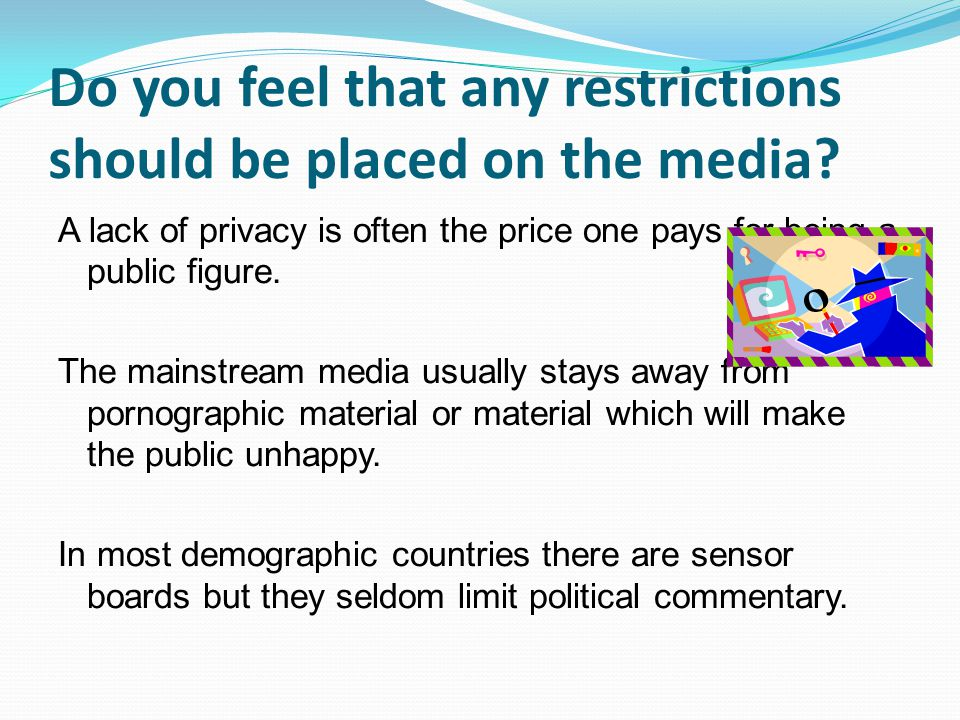 Do you feel that any restrictions should be placed on the media? A lack of privacy is often the price one pays for being a public figure. The mainstre