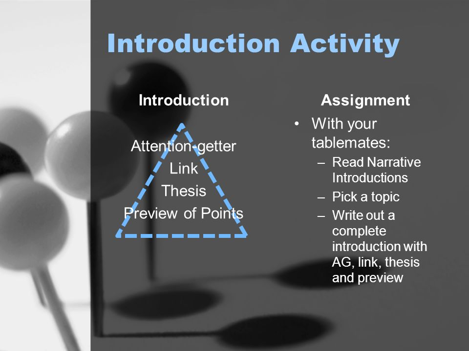 Introduction Activity Introduction Attention-getter Link Thesis Preview of Points Assignment With your tablemates: –Read Narrative Introductions –Pick a topic –Write out a complete introduction with AG, link, thesis and preview