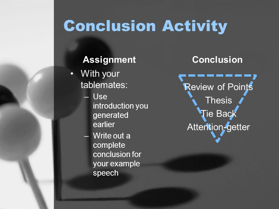 Conclusion Activity Assignment With your tablemates: –Use introduction you generated earlier –Write out a complete conclusion for your example speech Conclusion Review of Points Thesis Tie Back Attention-getter