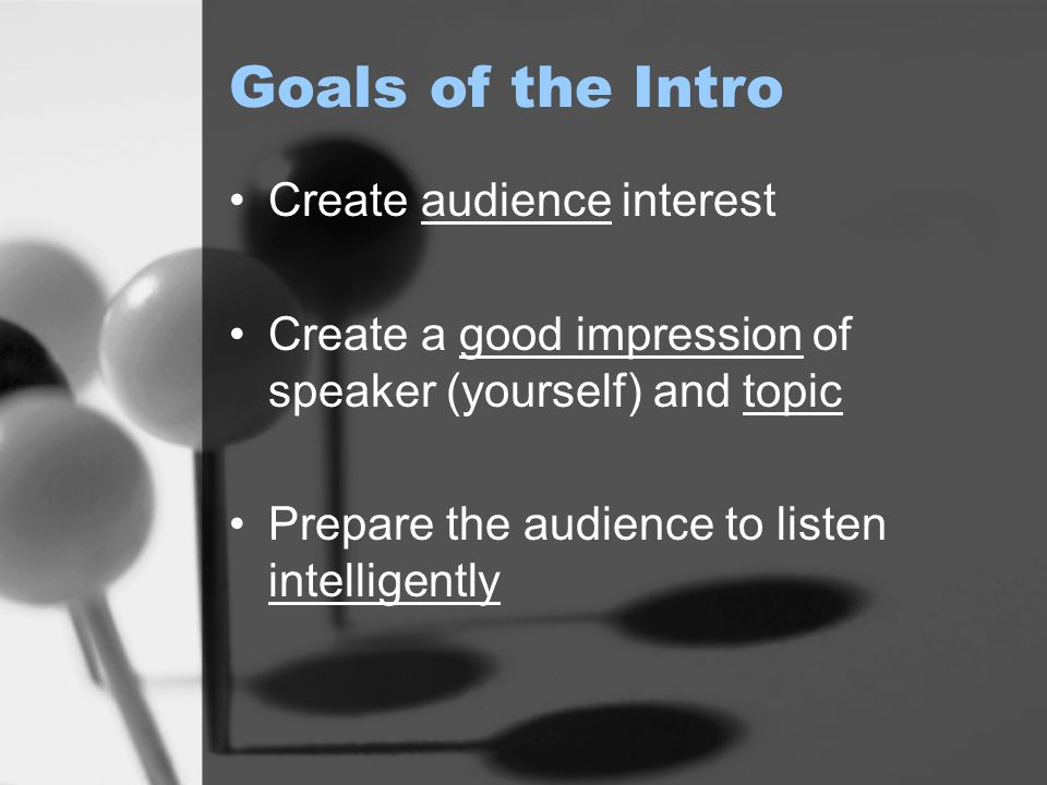 Goals of the Intro Create audience interest Create a good impression of speaker (yourself) and topic Prepare the audience to listen intelligently