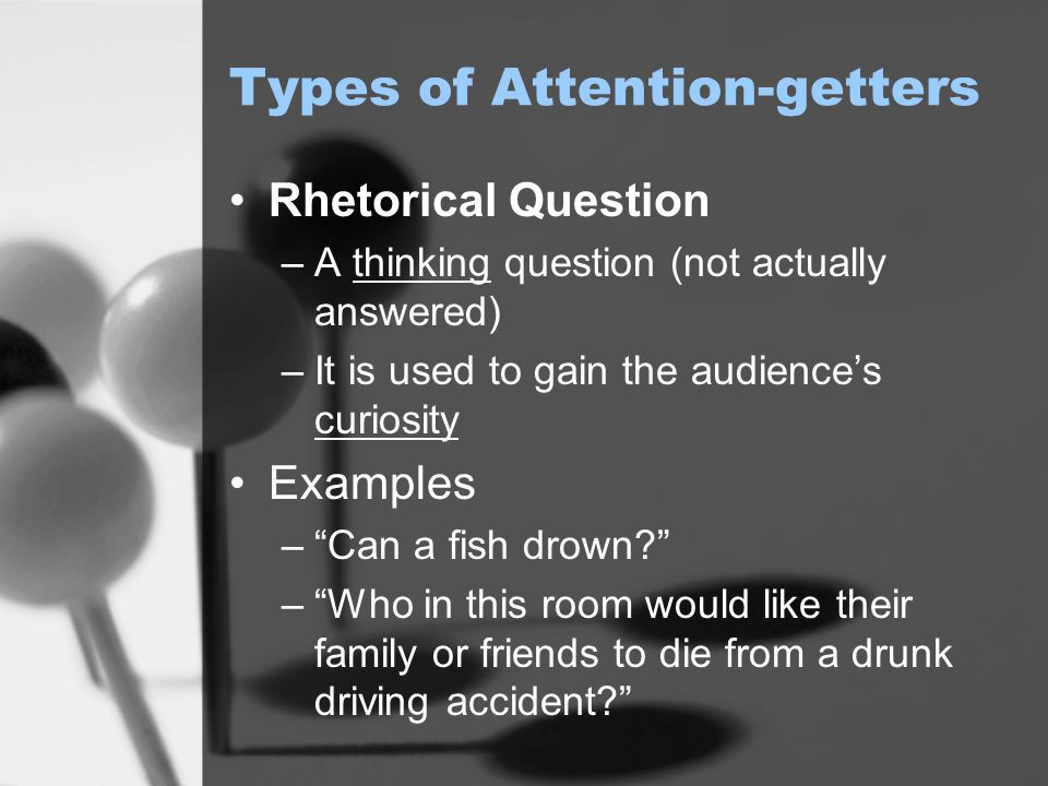 Types of Attention-getters Rhetorical Question –A thinking question (not actually answered) –It is used to gain the audience's curiosity Examples – Can a fish drown? – Who in this room would like their family or friends to die from a drunk driving accident?