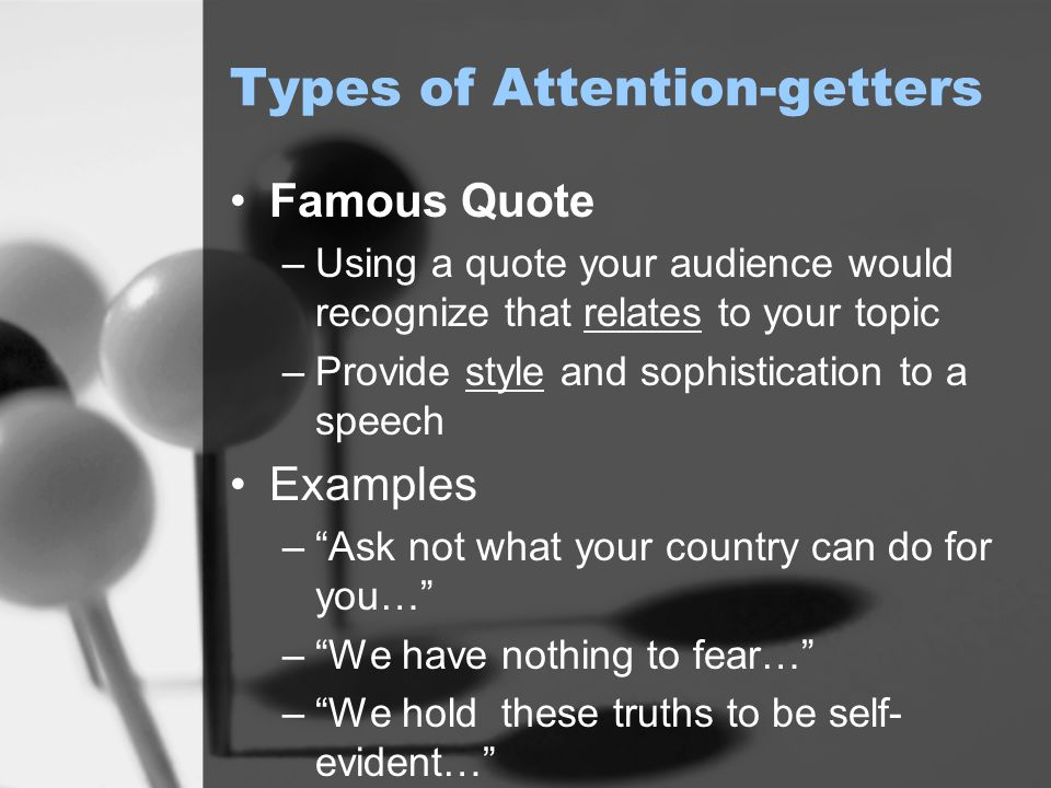 Types of Attention-getters Famous Quote –Using a quote your audience would recognize that relates to your topic –Provide style and sophistication to a speech Examples – Ask not what your country can do for you… – We have nothing to fear… – We hold these truths to be self- evident…