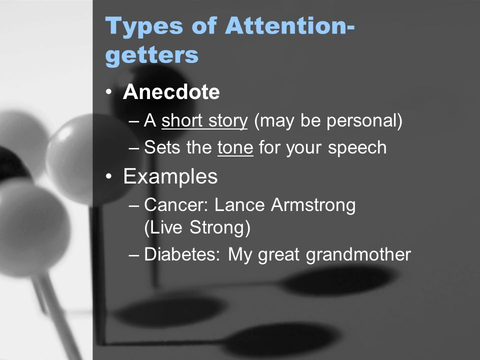 Types of Attention- getters Anecdote –A short story (may be personal) –Sets the tone for your speech Examples –Cancer: Lance Armstrong (Live Strong) –Diabetes: My great grandmother