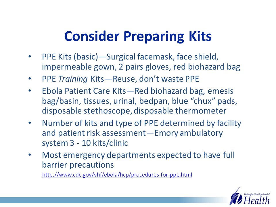Consider Preparing Kits PPE Kits (basic)—Surgical facemask, face shield, impermeable gown, 2 pairs gloves, red biohazard bag PPE Training Kits—Reuse, don't waste PPE Ebola Patient Care Kits—Red biohazard bag, emesis bag/basin, tissues, urinal, bedpan, blue chux pads, disposable stethoscope, disposable thermometer Number of kits and type of PPE determined by facility and patient risk assessment—Emory ambulatory system 3 - 10 kits/clinic Most emergency departments expected to have full barrier precautions http://www.cdc.gov/vhf/ebola/hcp/procedures-for-ppe.html