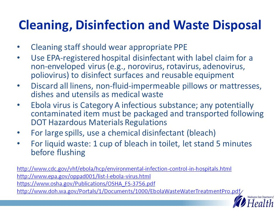 Cleaning, Disinfection and Waste Disposal Cleaning staff should wear appropriate PPE Use EPA-registered hospital disinfectant with label claim for a non-enveloped virus (e.g., norovirus, rotavirus, adenovirus, poliovirus) to disinfect surfaces and reusable equipment Discard all linens, non-fluid-impermeable pillows or mattresses, dishes and utensils as medical waste Ebola virus is Category A infectious substance; any potentially contaminated item must be packaged and transported following DOT Hazardous Materials Regulations For large spills, use a chemical disinfectant (bleach) For liquid waste: 1 cup of bleach in toilet, let stand 5 minutes before flushing http://www.cdc.gov/vhf/ebola/hcp/environmental-infection-control-in-hospitals.html http://www.epa.gov/oppad001/list-l-ebola-virus.html https://www.osha.gov/Publications/OSHA_FS-3756.pdf http://www.doh.wa.gov/Portals/1/Documents/1000/EbolaWasteWaterTreatmentPro.pdf