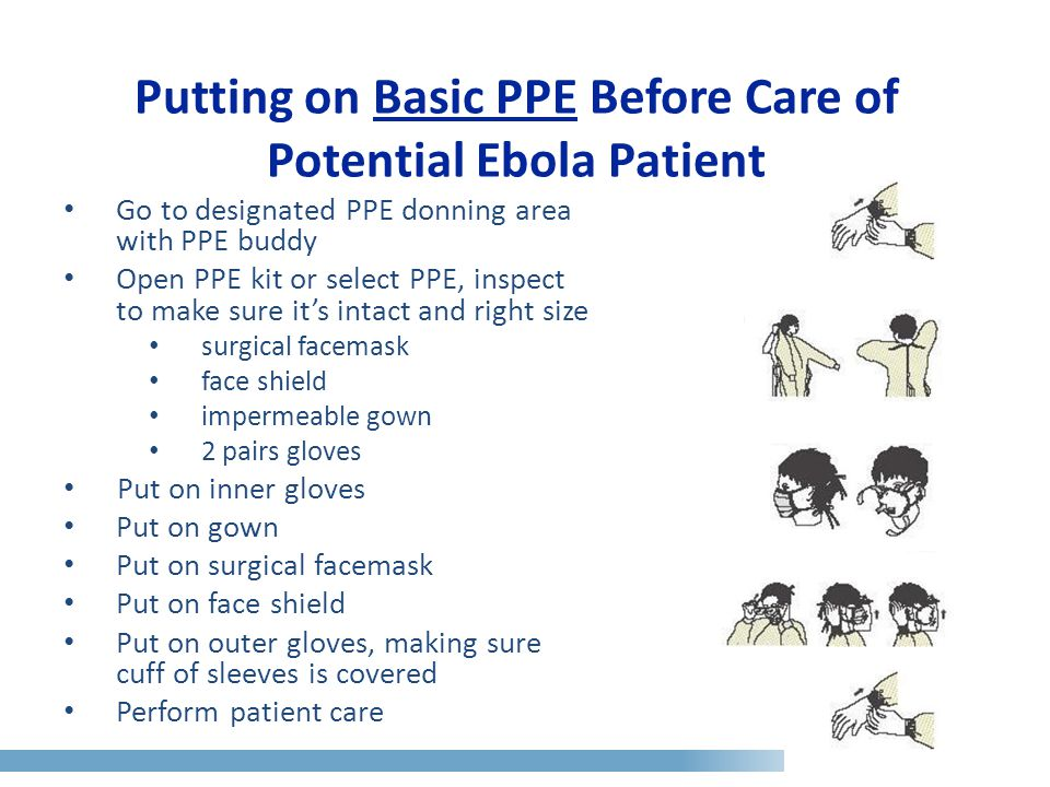Putting on Basic PPE Before Care of Potential Ebola Patient Go to designated PPE donning area with PPE buddy Open PPE kit or select PPE, inspect to make sure it's intact and right size surgical facemask face shield impermeable gown 2 pairs gloves Put on inner gloves Put on gown Put on surgical facemask Put on face shield Put on outer gloves, making sure cuff of sleeves is covered Perform patient care