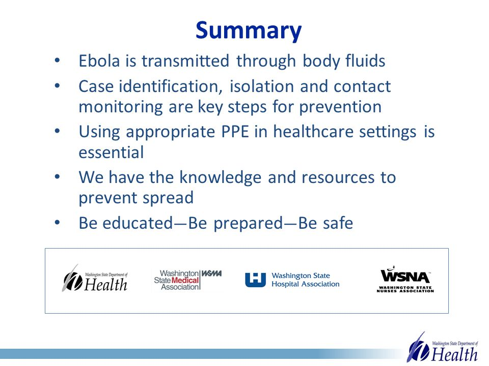 Summary Ebola is transmitted through body fluids Case identification, isolation and contact monitoring are key steps for prevention Using appropriate PPE in healthcare settings is essential We have the knowledge and resources to prevent spread Be educated — Be prepared — Be safe