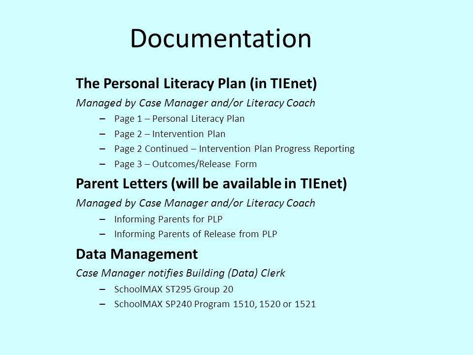 Documentation The Personal Literacy Plan (in TIEnet) Managed by Case Manager and/or Literacy Coach – Page 1 – Personal Literacy Plan – Page 2 – Intervention Plan – Page 2 Continued – Intervention Plan Progress Reporting – Page 3 – Outcomes/Release Form Parent Letters (will be available in TIEnet) Managed by Case Manager and/or Literacy Coach – Informing Parents for PLP – Informing Parents of Release from PLP Data Management Case Manager notifies Building (Data) Clerk – SchoolMAX ST295 Group 20 – SchoolMAX SP240 Program 1510, 1520 or 1521