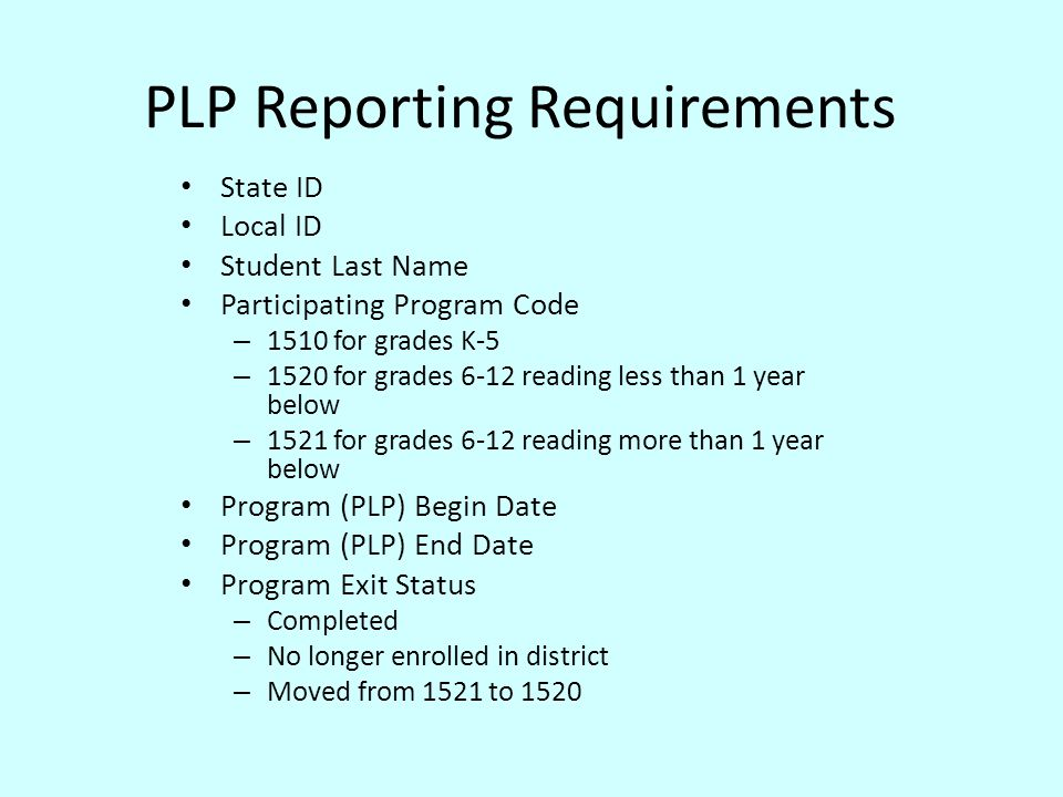 PLP Reporting Requirements State ID Local ID Student Last Name Participating Program Code – 1510 for grades K-5 – 1520 for grades 6-12 reading less than 1 year below – 1521 for grades 6-12 reading more than 1 year below Program (PLP) Begin Date Program (PLP) End Date Program Exit Status – Completed – No longer enrolled in district – Moved from 1521 to 1520