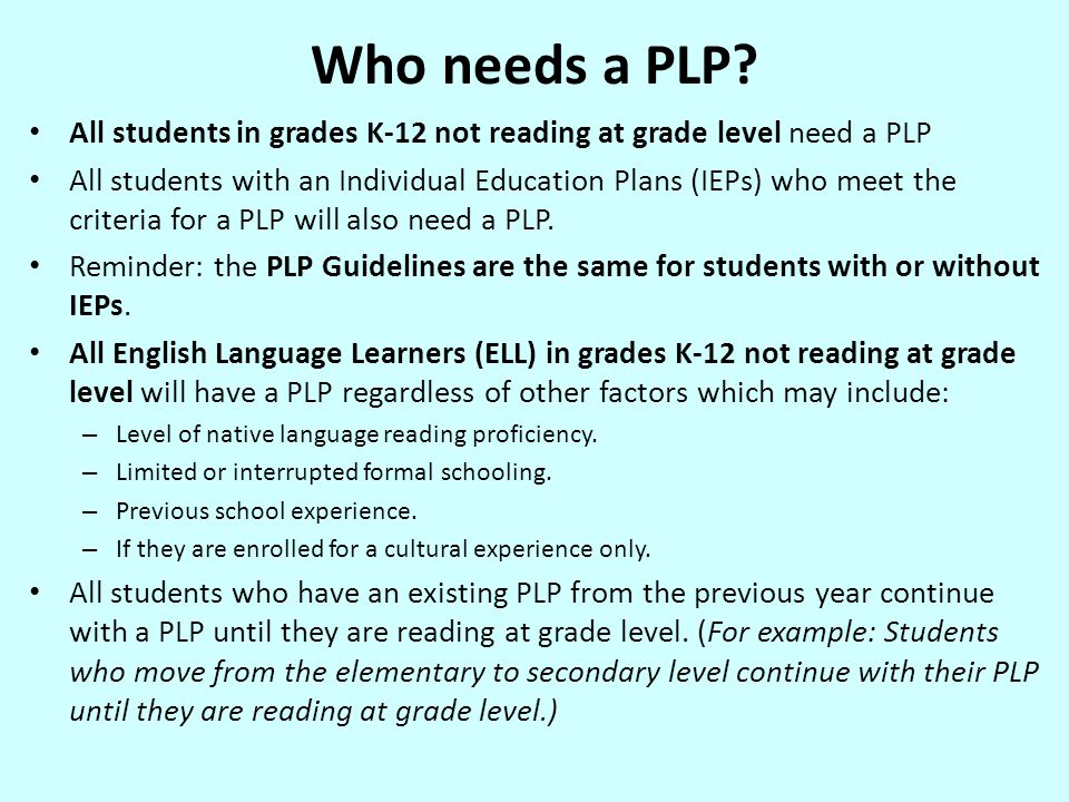 Determining Who Needs PLP The following tools should be used to determine the students that need a PLP: NECAP State Assessment (scaled score of 40 or below) Northwest Evaluation Association (NWEA) screening results (administered to all students) Developmental Reading Assessment 2 (DRA2) Flynt Cooter Reading Inventory Qualitative Reading Inventory (QRI) Students repeating a grade and not reading at grade level Teacher concern View Appendix E of the MPS PLP Guidelines for additional information.