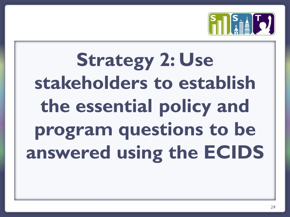 24 Strategy 2: Use stakeholders to establish the essential policy and program questions to be answered using the ECIDS