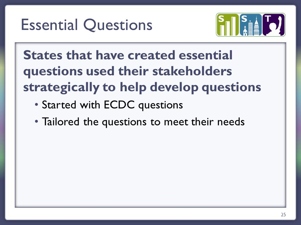 States that have created essential questions used their stakeholders strategically to help develop questions Started with ECDC questions Tailored the questions to meet their needs Essential Questions 25