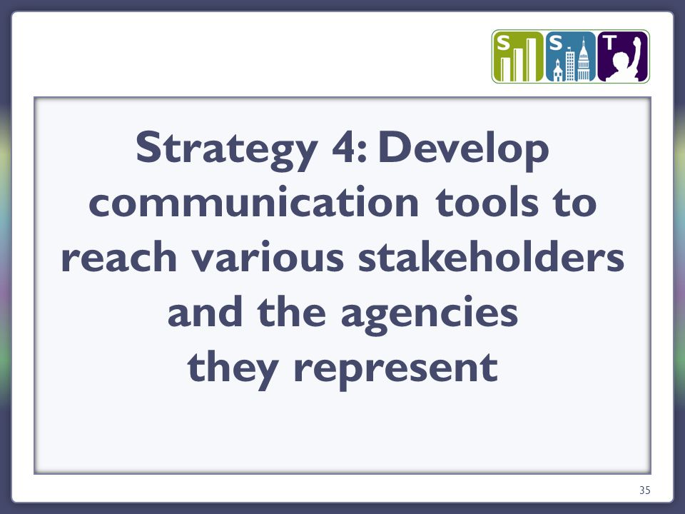35 Strategy 4: Develop communication tools to reach various stakeholders and the agencies they represent