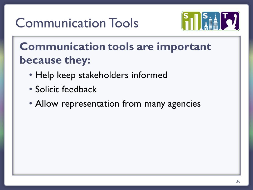 Communication tools are important because they: Help keep stakeholders informed Solicit feedback Allow representation from many agencies Communication Tools 36