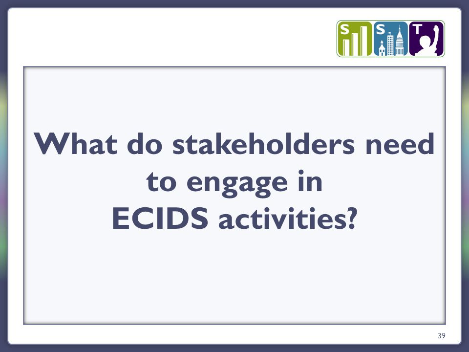 39 What do stakeholders need to engage in ECIDS activities