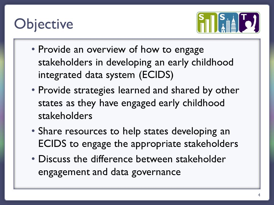 Provide an overview of how to engage stakeholders in developing an early childhood integrated data system (ECIDS) Provide strategies learned and shared by other states as they have engaged early childhood stakeholders Share resources to help states developing an ECIDS to engage the appropriate stakeholders Discuss the difference between stakeholder engagement and data governance Objective 4