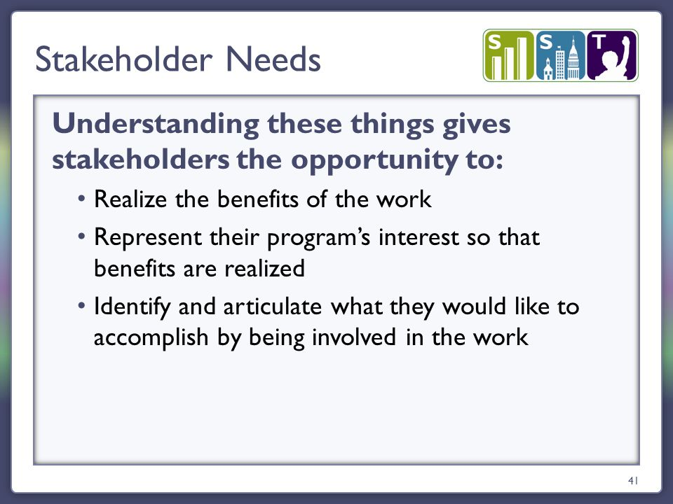 Understanding these things gives stakeholders the opportunity to: Realize the benefits of the work Represent their program's interest so that benefits are realized Identify and articulate what they would like to accomplish by being involved in the work Stakeholder Needs 41