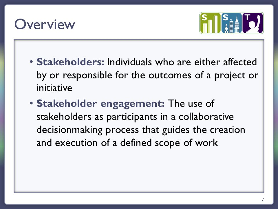 Stakeholders: Individuals who are either affected by or responsible for the outcomes of a project or initiative Stakeholder engagement: The use of stakeholders as participants in a collaborative decisionmaking process that guides the creation and execution of a defined scope of work Overview 7