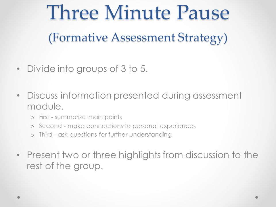 Three Minute Pause (Formative Assessment Strategy) Divide into groups of 3 to 5. Discuss information presented during assessment module. o First - sum