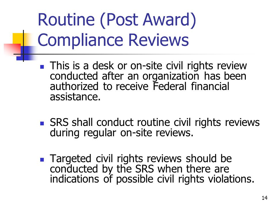14 Routine (Post Award) Compliance Reviews This is a desk or on-site civil rights review conducted after an organization has been authorized to receiv