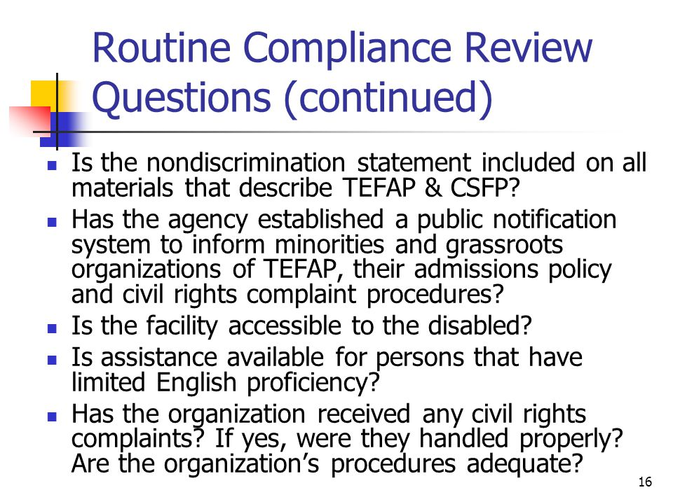 16 Routine Compliance Review Questions (continued) Is the nondiscrimination statement included on all materials that describe TEFAP & CSFP? Has the ag