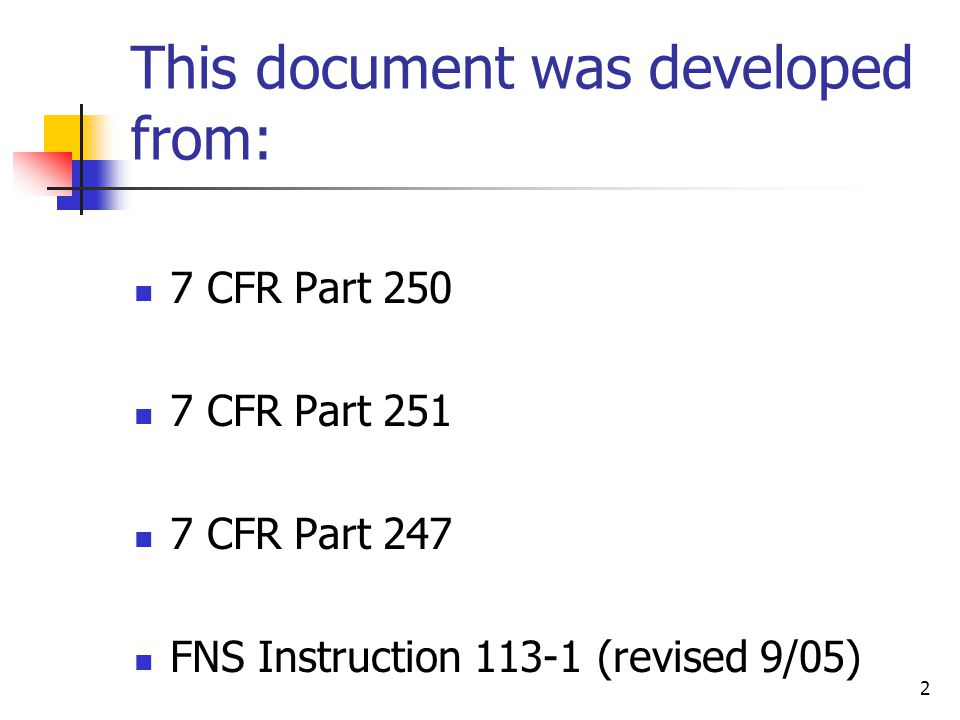 2 This document was developed from: 7 CFR Part 250 7 CFR Part 251 7 CFR Part 247 FNS Instruction 113-1 (revised 9/05)