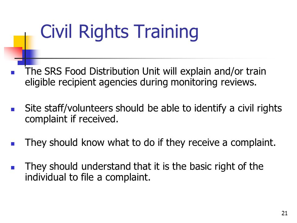 21 Civil Rights Training The SRS Food Distribution Unit will explain and/or train eligible recipient agencies during monitoring reviews. Site staff/vo