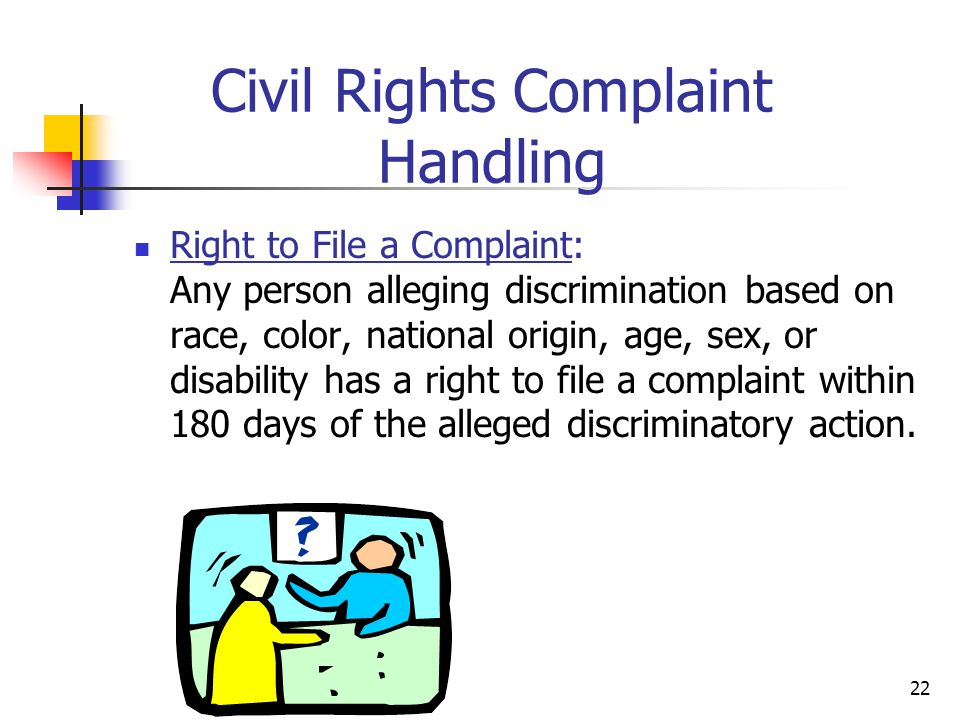 22 Civil Rights Complaint Handling Right to File a Complaint: Any person alleging discrimination based on race, color, national origin, age, sex, or d