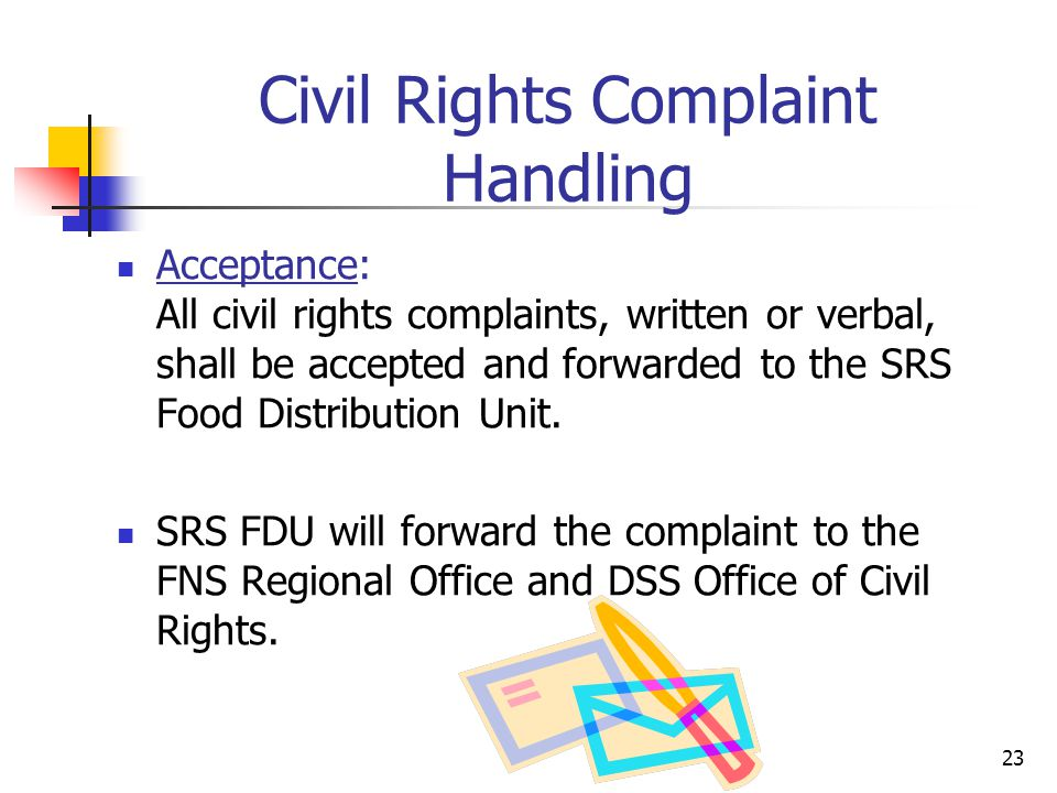 23 Civil Rights Complaint Handling Acceptance: All civil rights complaints, written or verbal, shall be accepted and forwarded to the SRS Food Distrib