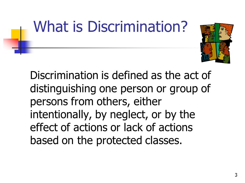 3 What is Discrimination? Discrimination is defined as the act of distinguishing one person or group of persons from others, either intentionally, by