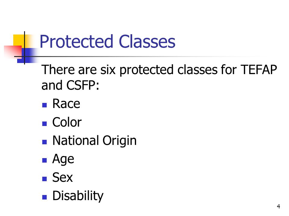 4 Protected Classes There are six protected classes for TEFAP and CSFP: Race Color National Origin Age Sex Disability