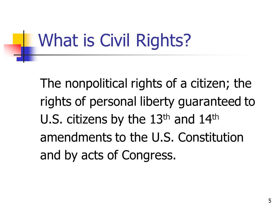 5 What is Civil Rights? The nonpolitical rights of a citizen; the rights of personal liberty guaranteed to U.S. citizens by the 13 th and 14 th amendm