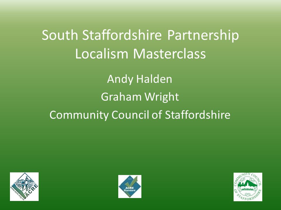 South Staffordshire Partnership Localism Masterclass Andy Halden Graham Wright Community Council of Staffordshire