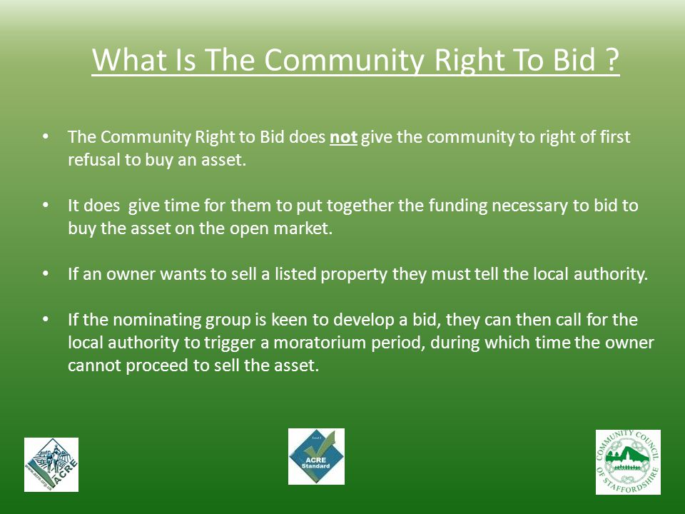 What Is The Community Right To Bid ? The Community Right to Bid does not give the community to right of first refusal to buy an asset. It does give ti