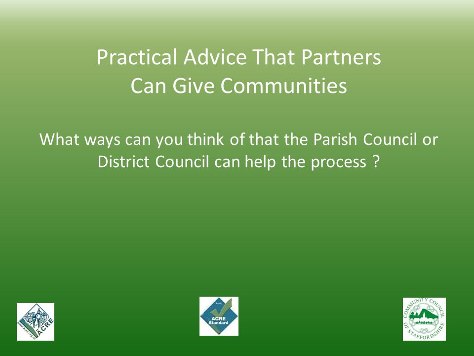 Practical Advice That Partners Can Give Communities What ways can you think of that the Parish Council or District Council can help the process ?