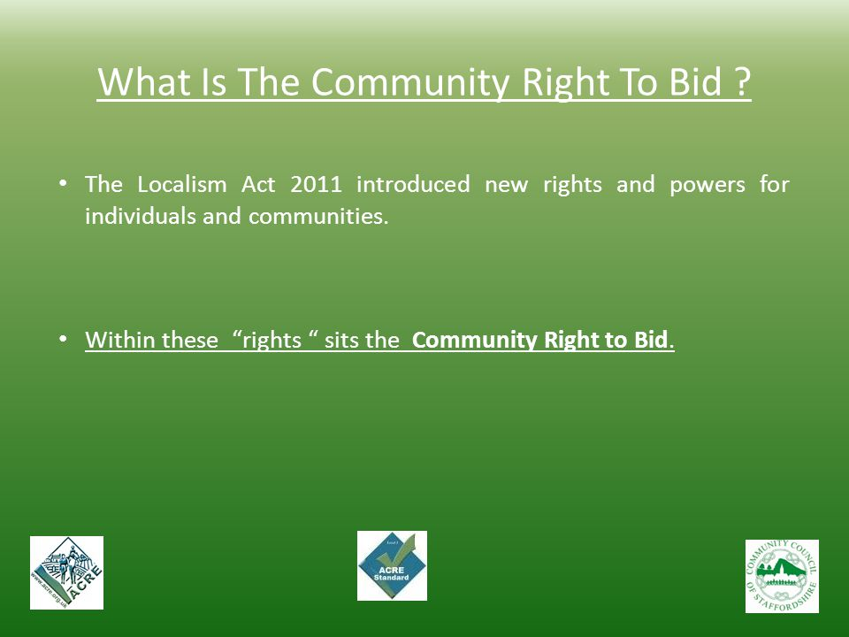 """What Is The Community Right To Bid ? The Localism Act 2011 introduced new rights and powers for individuals and communities. Within these """"rights """" si"""
