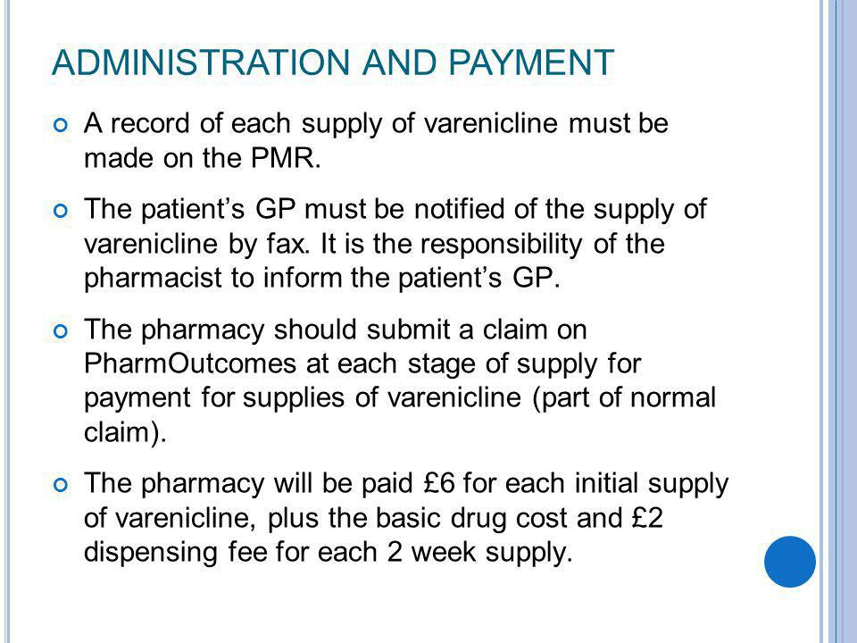 ADMINISTRATION AND PAYMENT A record of each supply of varenicline must be made on the PMR. The patient's GP must be notified of the supply of varenicl