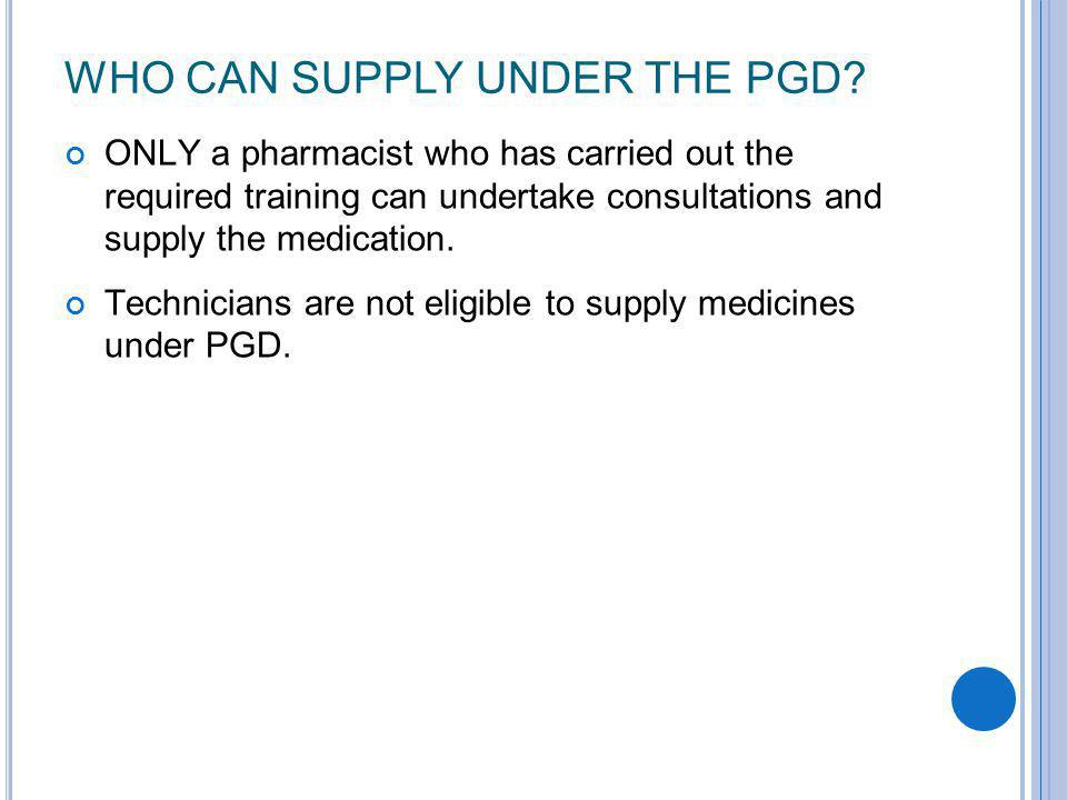 WHO CAN SUPPLY UNDER THE PGD? ONLY a pharmacist who has carried out the required training can undertake consultations and supply the medication. Techn