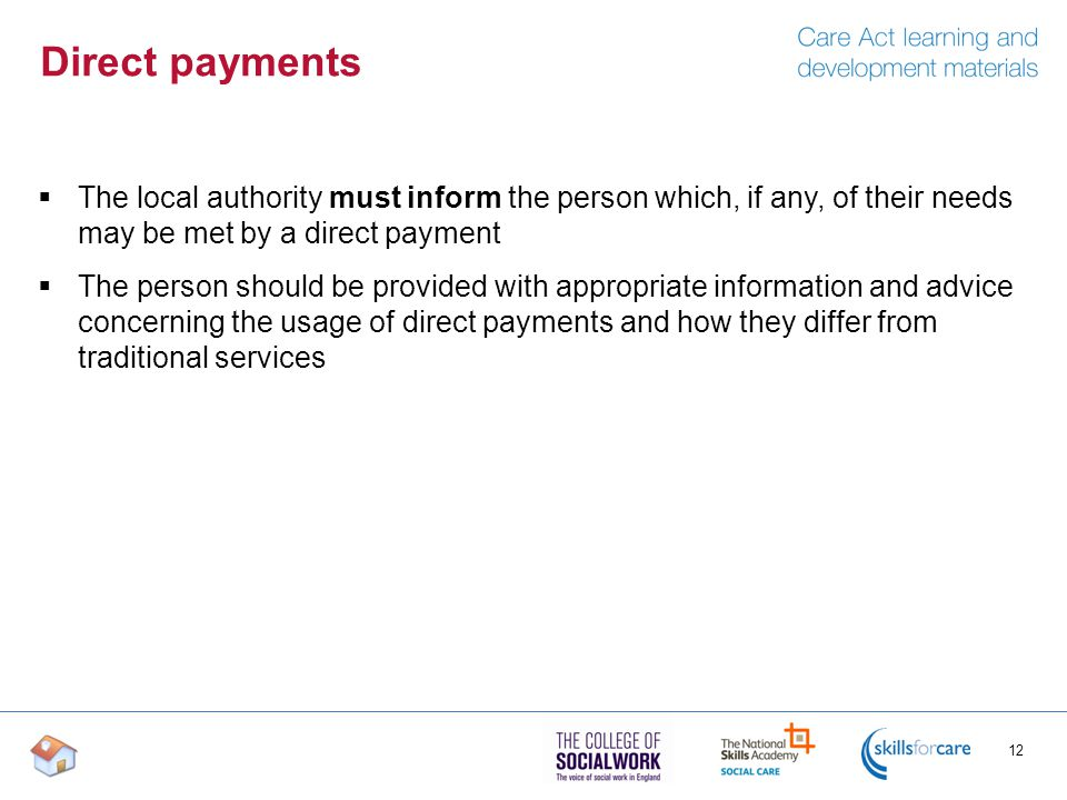 Direct payments  The local authority must inform the person which, if any, of their needs may be met by a direct payment  The person should be provided with appropriate information and advice concerning the usage of direct payments and how they differ from traditional services 12