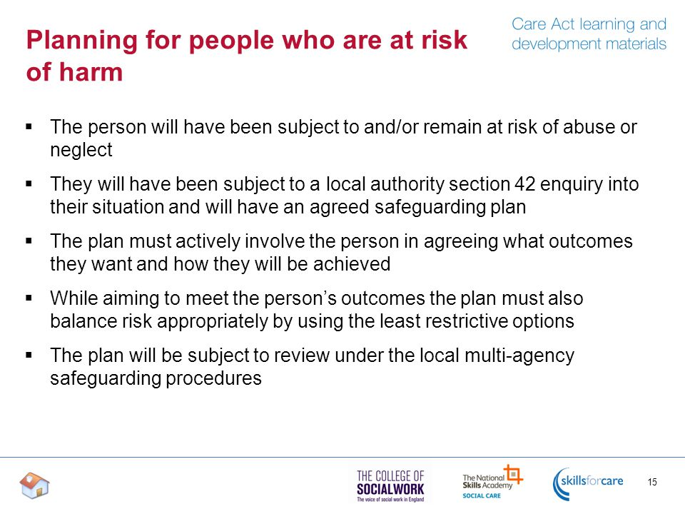 Planning for people who are at risk of harm  The person will have been subject to and/or remain at risk of abuse or neglect  They will have been subject to a local authority section 42 enquiry into their situation and will have an agreed safeguarding plan  The plan must actively involve the person in agreeing what outcomes they want and how they will be achieved  While aiming to meet the person's outcomes the plan must also balance risk appropriately by using the least restrictive options  The plan will be subject to review under the local multi-agency safeguarding procedures 15