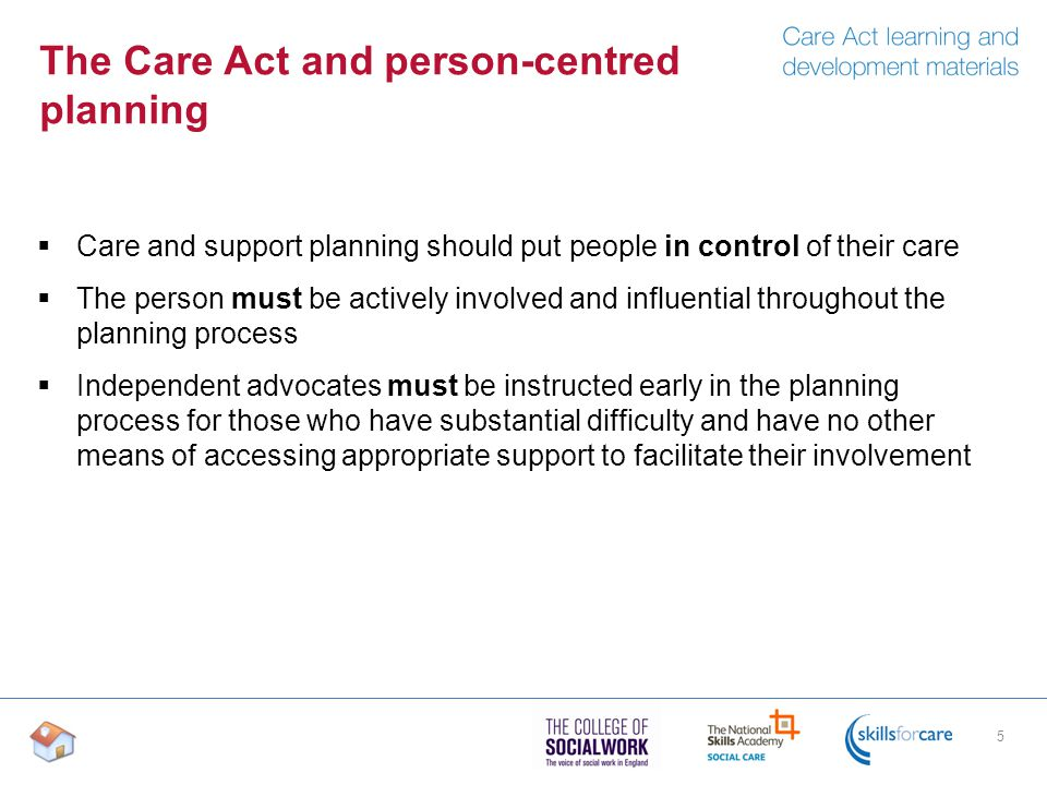 The Care Act and person-centred planning  Care and support planning should put people in control of their care  The person must be actively involved and influential throughout the planning process  Independent advocates must be instructed early in the planning process for those who have substantial difficulty and have no other means of accessing appropriate support to facilitate their involvement 5