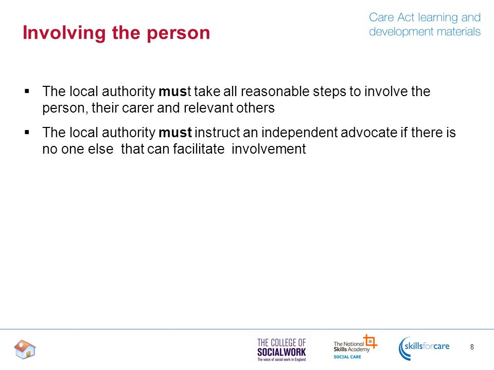 Involving the person  The local authority must take all reasonable steps to involve the person, their carer and relevant others  The local authority must instruct an independent advocate if there is no one else that can facilitate involvement 8