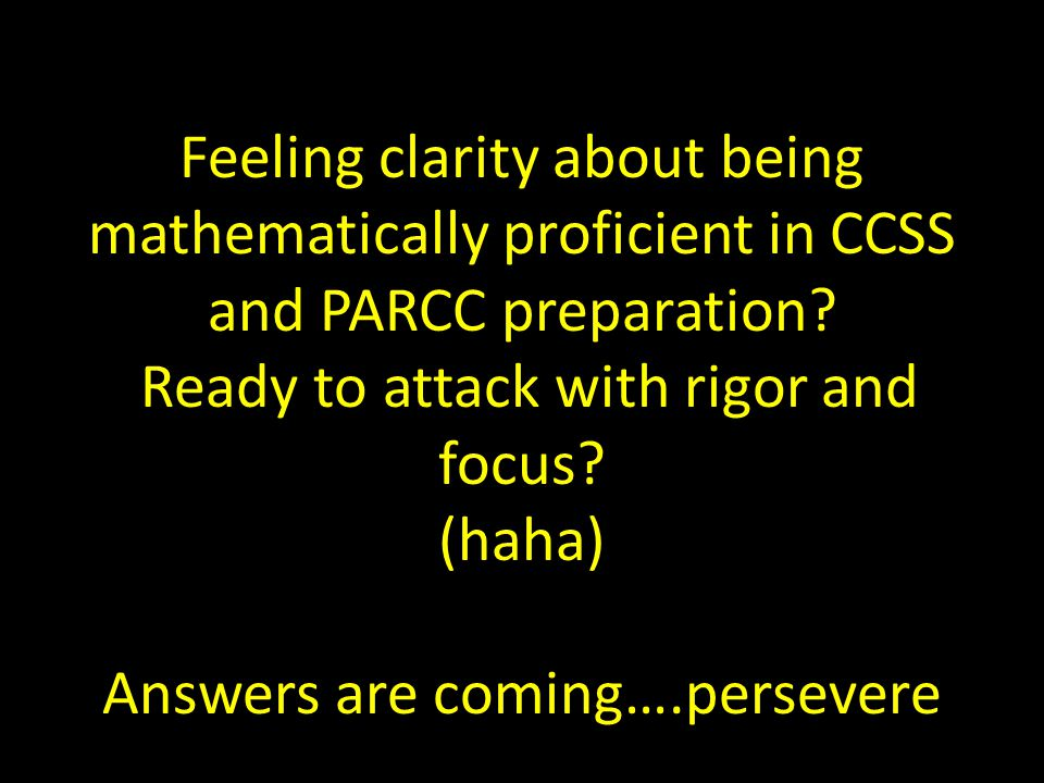PARCC & CCSS BUZZ Words mathematically proficient students Rigor Relevant CoherenceFluency Perseverance Shared curriculumConsistent Depth v.