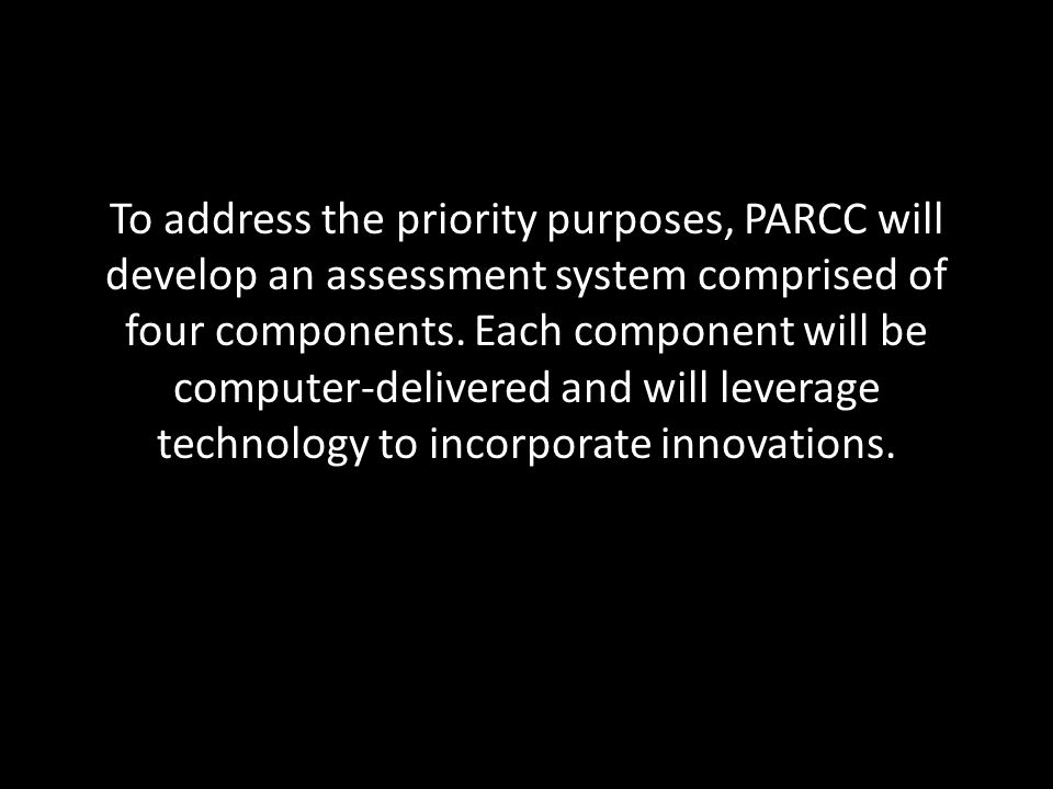 The PARCC assessments have six priority purposes 1.Determine whether students are college- and career-ready or on track 2.Assess the full range of the