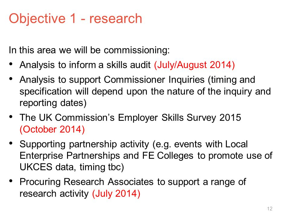 Objective 1 - research In this area we will be commissioning: Analysis to inform a skills audit (July/August 2014) Analysis to support Commissioner Inquiries (timing and specification will depend upon the nature of the inquiry and reporting dates) The UK Commission's Employer Skills Survey 2015 (October 2014) Supporting partnership activity (e.g.